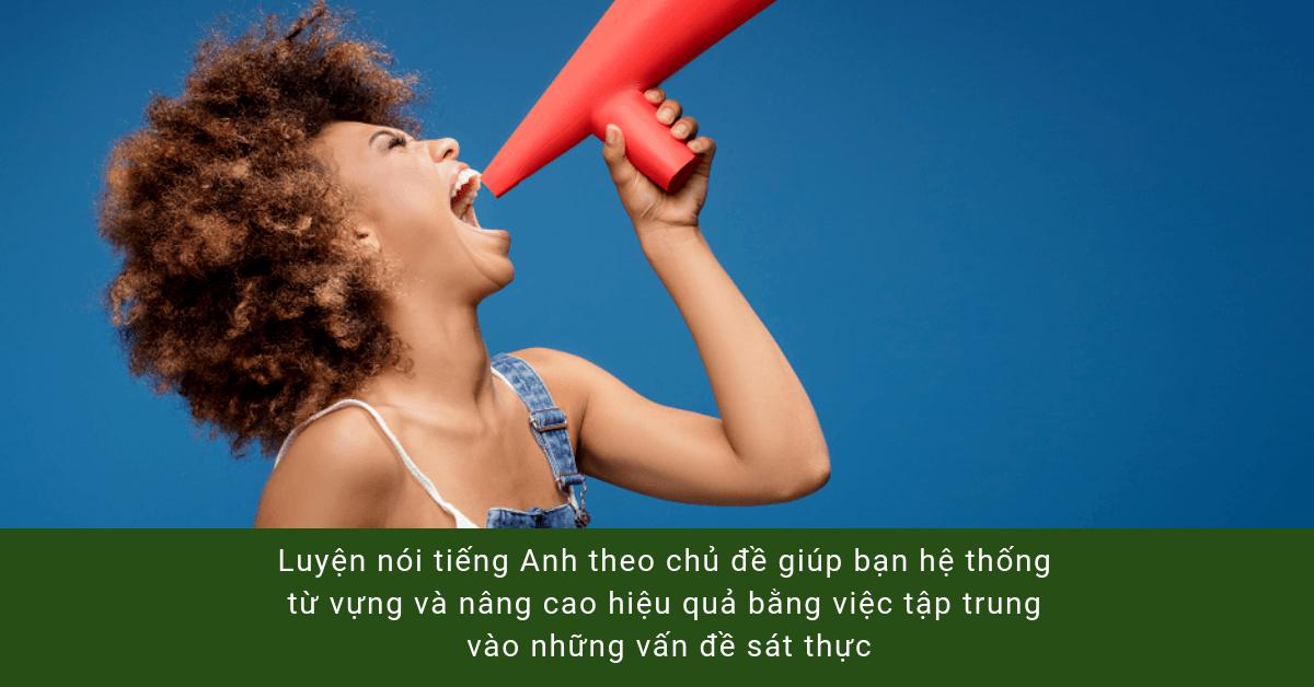 Luyện nói tiếng Anh theo chủ đề giúp bạn hệ thống từ vựng và nâng cao hiệu quả bằng việc tập trung vào những vấn đề sát thực