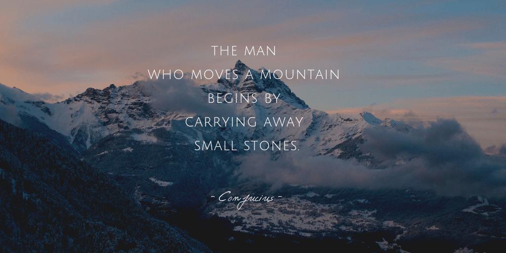Muốn dời non chuyển núi thì phải biết kiên nhẫn nhặt từng viên đá nhỏ.